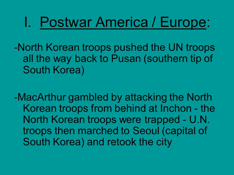 I. Postwar America / Europe: -North Korean troops pushed the UN troops all the way back to Pusan (southern tip of South Korea) -MacArthur gambled by a
