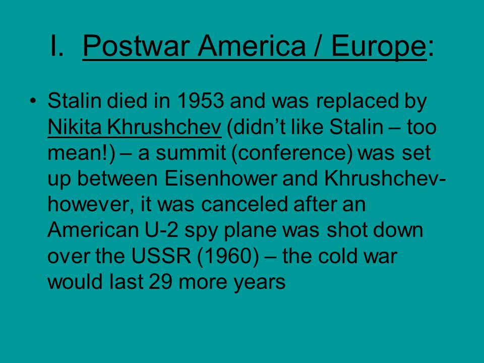 I. Postwar America / Europe: Stalin died in 1953 and was replaced by Nikita Khrushchev (didn't like Stalin – too mean!) – a summit (conference) was se