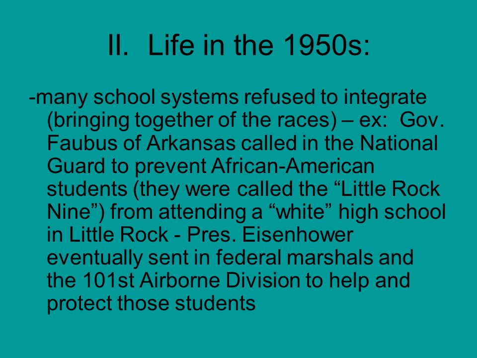 II. Life in the 1950s: -many school systems refused to integrate (bringing together of the races) – ex: Gov. Faubus of Arkansas called in the National