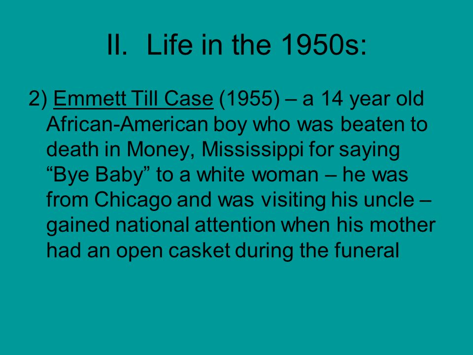 """II. Life in the 1950s: 2) Emmett Till Case (1955) – a 14 year old African-American boy who was beaten to death in Money, Mississippi for saying """"Bye B"""
