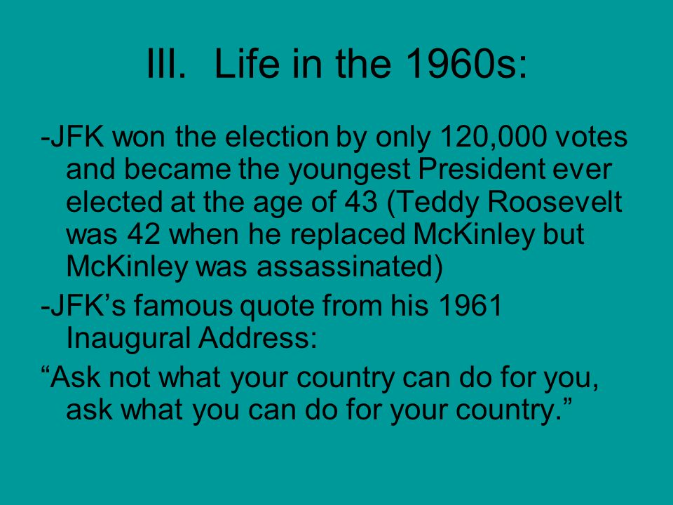 III. Life in the 1960s: -JFK won the election by only 120,000 votes and became the youngest President ever elected at the age of 43 (Teddy Roosevelt w