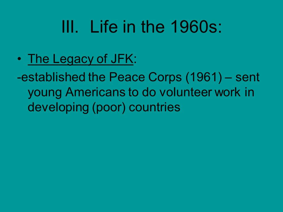 III. Life in the 1960s: The Legacy of JFK: -established the Peace Corps (1961) – sent young Americans to do volunteer work in developing (poor) countr