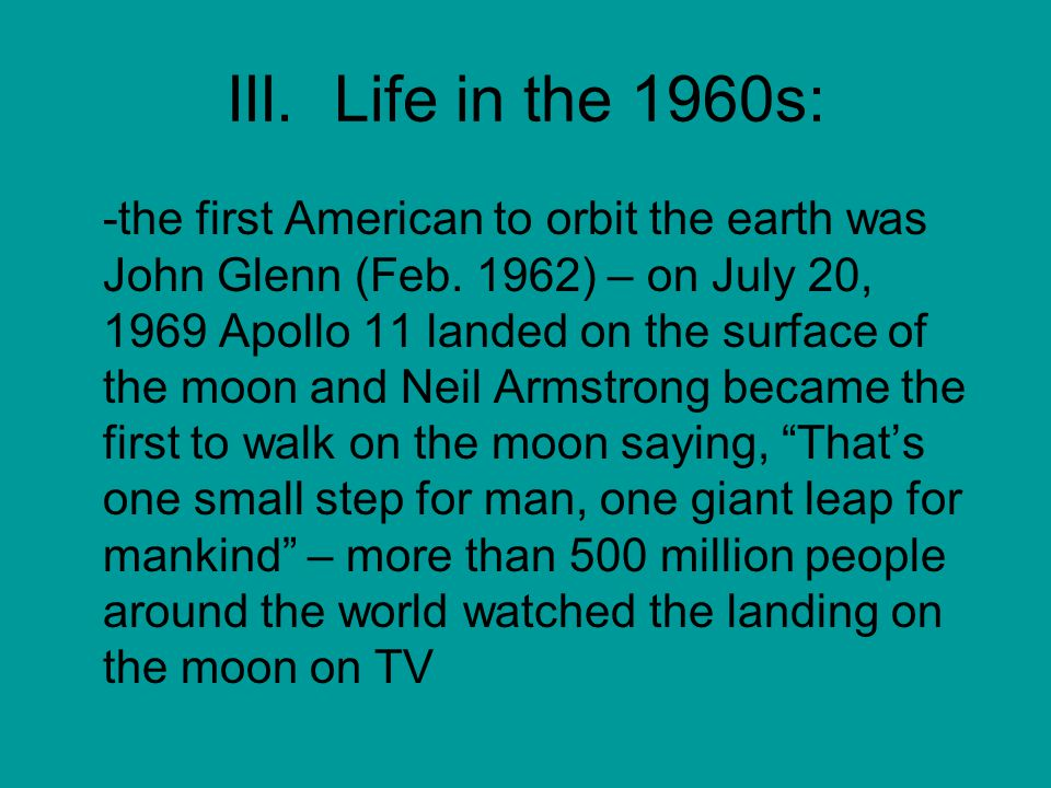 III. Life in the 1960s: -the first American to orbit the earth was John Glenn (Feb.
