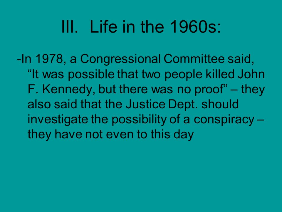 """III. Life in the 1960s: -In 1978, a Congressional Committee said, """"It was possible that two people killed John F. Kennedy, but there was no proof"""" – t"""