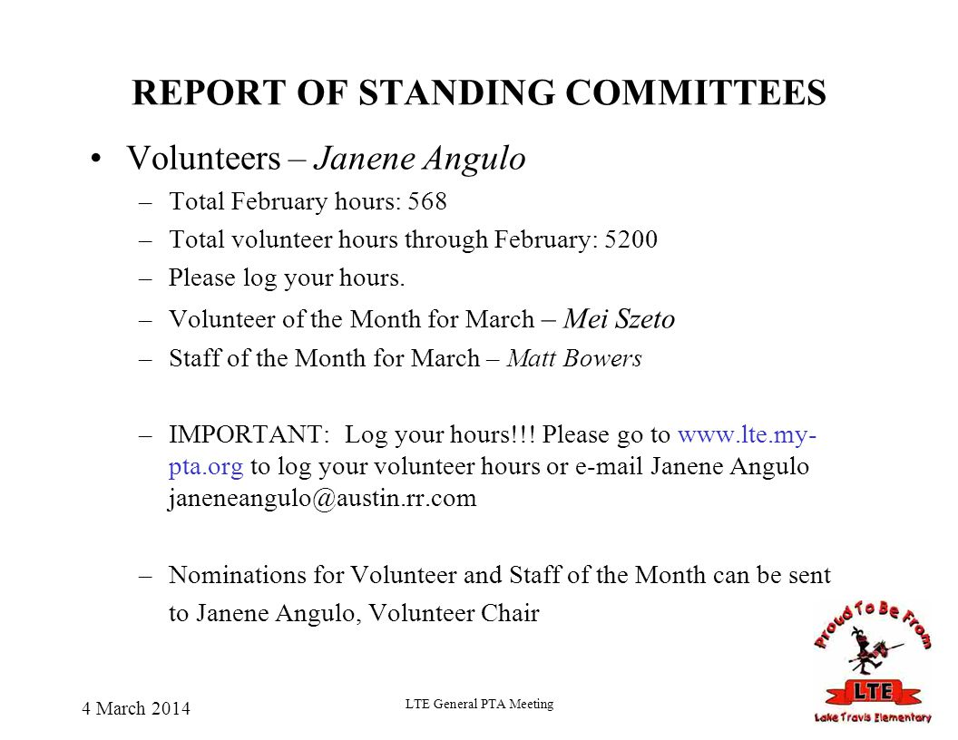 4 March 2014 LTE General PTA Meeting REPORT OF STANDING COMMITTEES Volunteers – Janene Angulo –Total February hours: 568 –Total volunteer hours throug