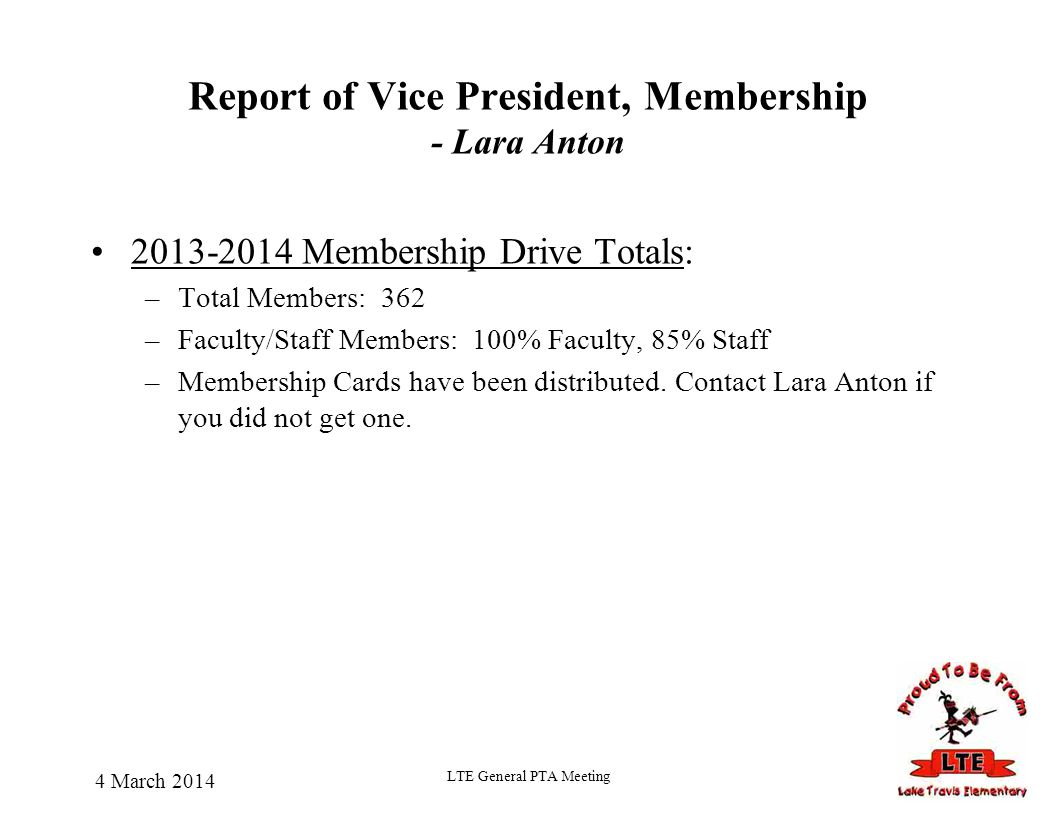 4 March 2014 LTE General PTA Meeting Report of Vice President, Membership - Lara Anton 2013-2014 Membership Drive Totals: –Total Members: 362 –Faculty