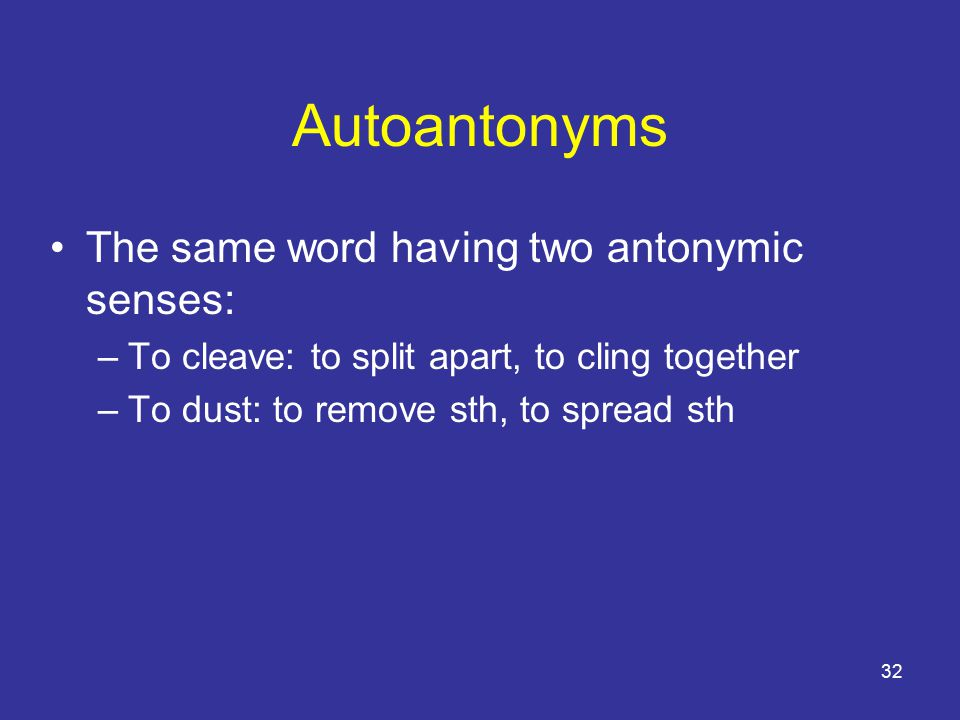32 Autoantonyms The same word having two antonymic senses: –To cleave: to split apart, to cling together –To dust: to remove sth, to spread sth
