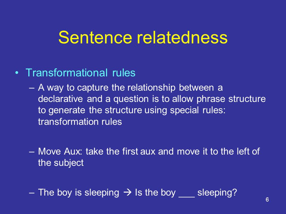 6 Sentence relatedness Transformational rules –A way to capture the relationship between a declarative and a question is to allow phrase structure to generate the structure using special rules: transformation rules –Move Aux: take the first aux and move it to the left of the subject –The boy is sleeping  Is the boy ___ sleeping