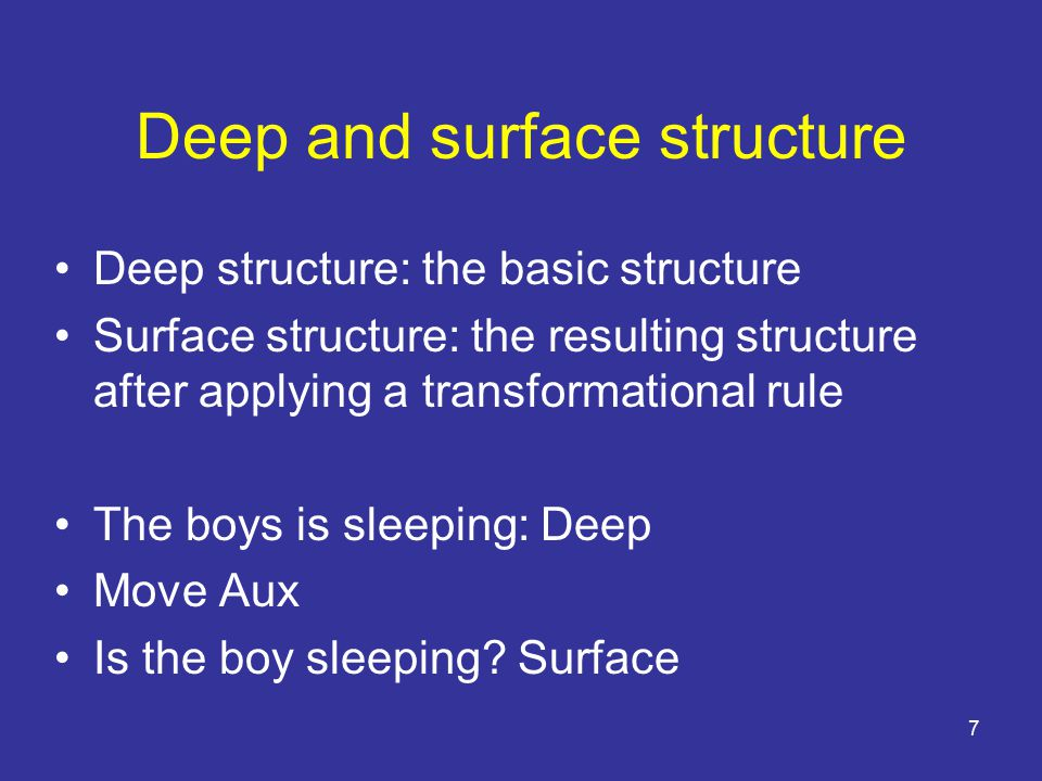 7 Deep and surface structure Deep structure: the basic structure Surface structure: the resulting structure after applying a transformational rule The boys is sleeping: Deep Move Aux Is the boy sleeping.