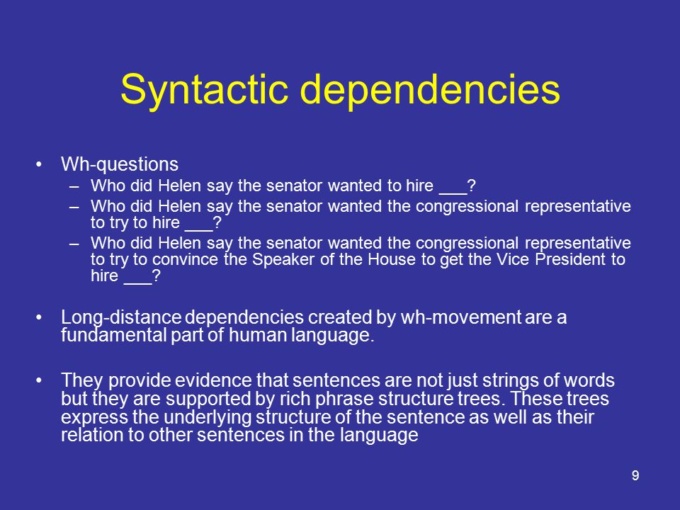9 Syntactic dependencies Wh-questions –Who did Helen say the senator wanted to hire ___.