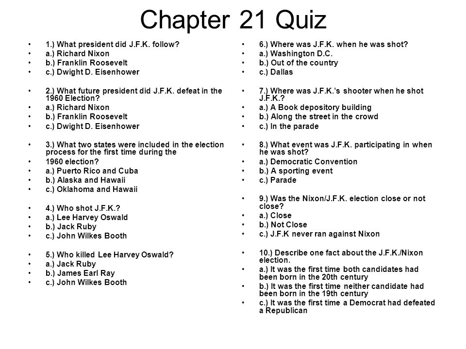 Chapter 21 Quiz 1.) What president did J.F.K. follow? a.) Richard Nixon b.) Franklin Roosevelt c.) Dwight D. Eisenhower 2.) What future president did