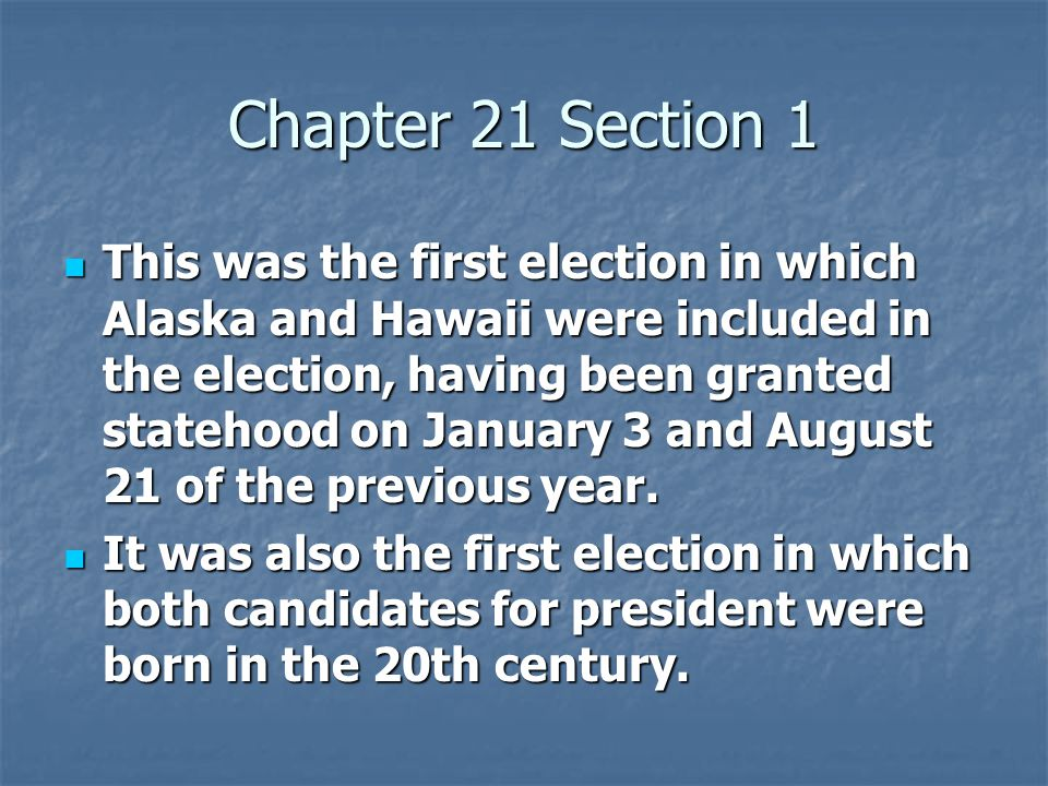Chapter 21 Section 1 This was the first election in which Alaska and Hawaii were included in the election, having been granted statehood on January 3