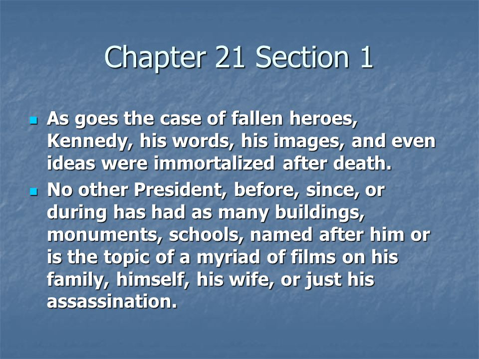 Chapter 21 Section 1 As goes the case of fallen heroes, Kennedy, his words, his images, and even ideas were immortalized after death. As goes the case