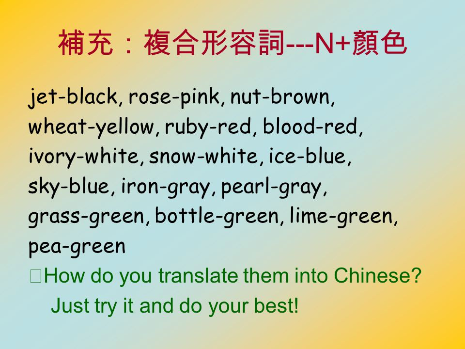 補充:複合形容詞 ---N+ 顏色 jet-black, rose-pink, nut-brown, wheat-yellow, ruby-red, blood-red, ivory-white, snow-white, ice-blue, sky-blue, iron-gray, pearl-gray, grass-green, bottle-green, lime-green, pea-green ※ How do you translate them into Chinese.
