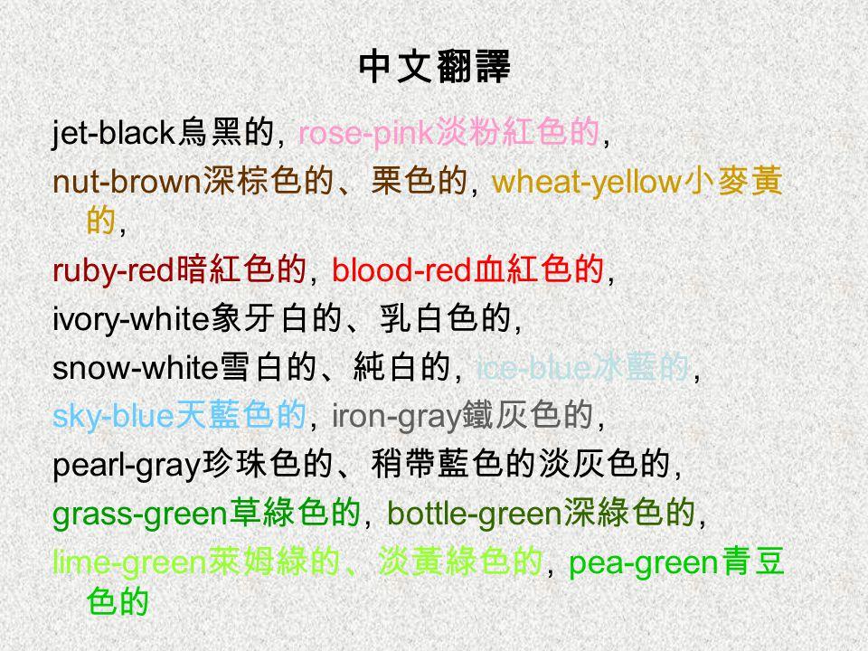 中文翻譯 jet-black 烏黑的, rose-pink 淡粉紅色的, nut-brown 深棕色的、栗色的, wheat-yellow 小麥黃 的, ruby-red 暗紅色的, blood-red 血紅色的, ivory-white 象牙白的、乳白色的, snow-white 雪白的、純白的,