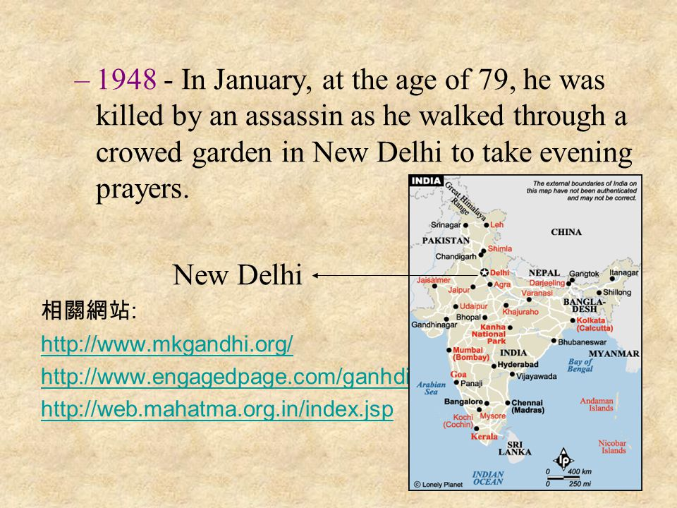 –1–1948 - In January, at the age of 79, he was killed by an assassin as he walked through a crowed garden in New Delhi to take evening prayers.