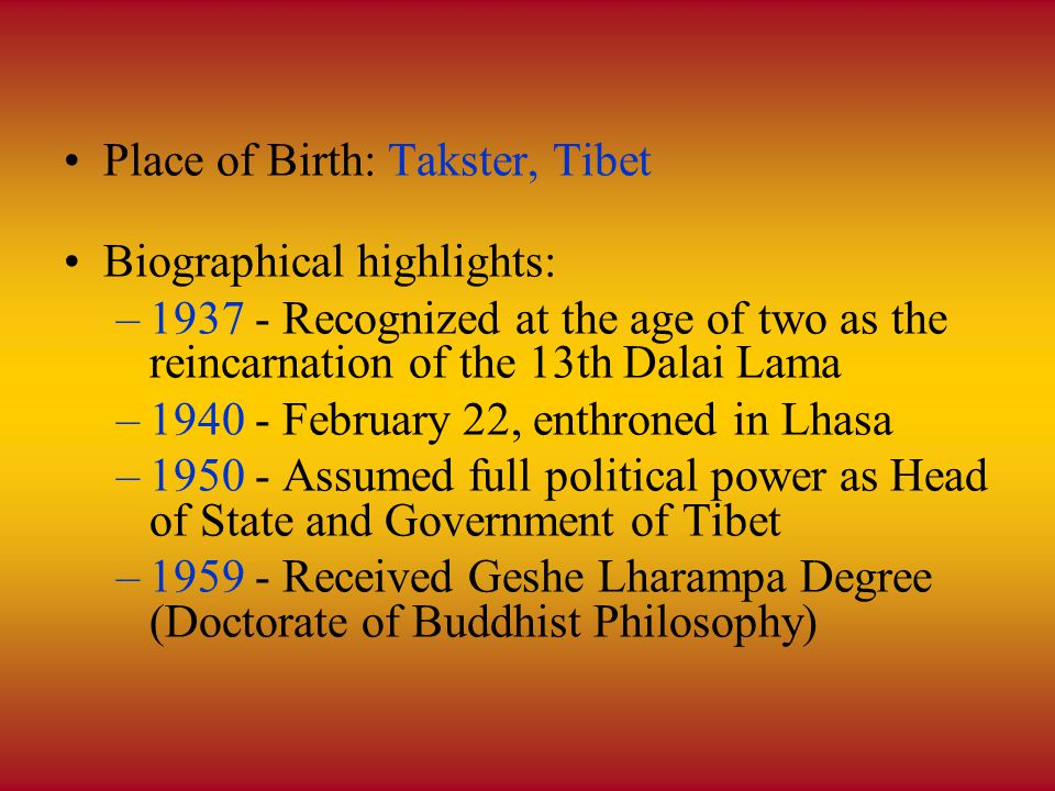 Place of Birth: Takster, Tibet Biographical highlights: –1937 - Recognized at the age of two as the reincarnation of the 13th Dalai Lama –1940 - February 22, enthroned in Lhasa –1950 - Assumed full political power as Head of State and Government of Tibet –1959 - Received Geshe Lharampa Degree (Doctorate of Buddhist Philosophy)