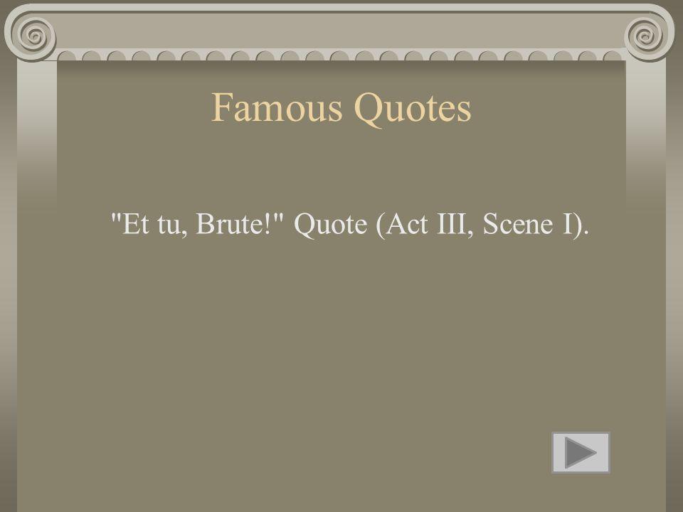 Famous Quotes Et tu, Brute! Quote (Act III, Scene I).