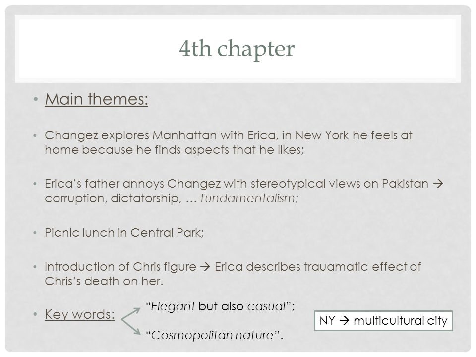 5th chapter Main themes: Changez goes to the Phillipines for valuation job of music company; Difference between America, Pakistan and Philippine  the county has taken the American style of living; Changez acts like an American; Exchanges sporadic emails with Erica; Jim visits and complimenst Changez on work, shark-like qualities, outsider- reminds Changez of longings for his family's past life  a nostalgia that paralyses some of his family; World Trade Centre collapses  Changez sees it on tv and 'smiles'.
