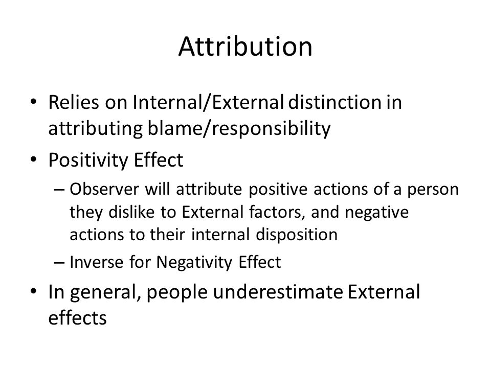 Attribution Relies on Internal/External distinction in attributing blame/responsibility Positivity Effect – Observer will attribute positive actions o