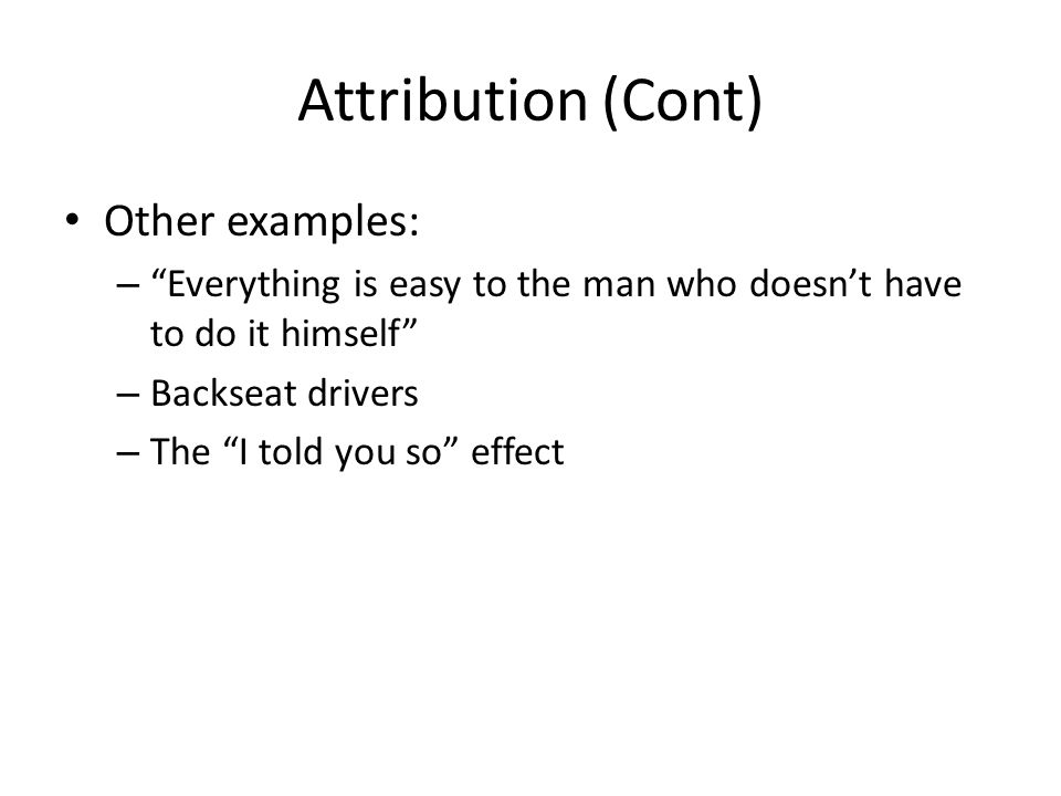 "Attribution (Cont) Other examples: – ""Everything is easy to the man who doesn't have to do it himself"" – Backseat drivers – The ""I told you so"" effect"