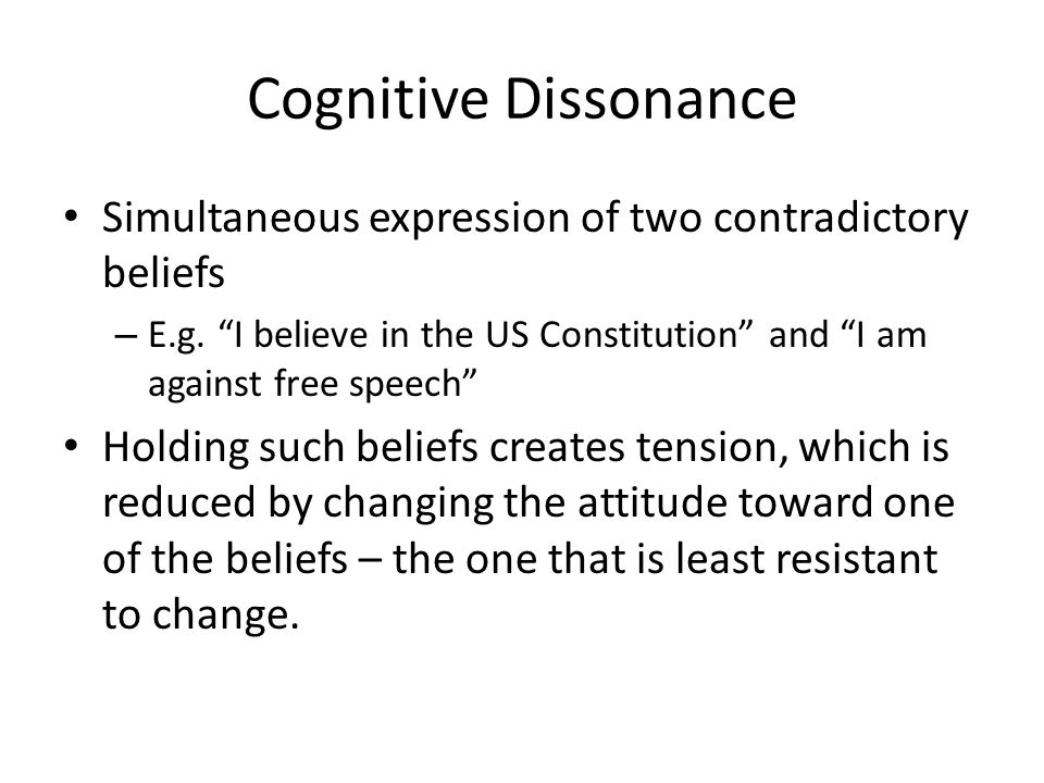 "Cognitive Dissonance Simultaneous expression of two contradictory beliefs – E.g. ""I believe in the US Constitution"" and ""I am against free speech"" Hol"