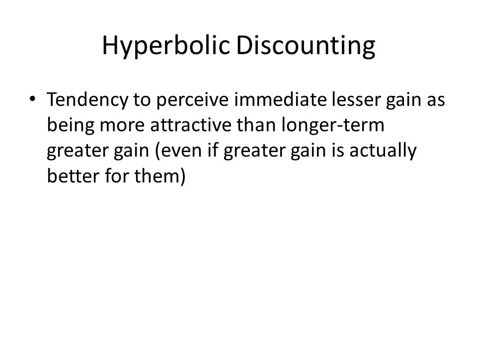 Hyperbolic Discounting Tendency to perceive immediate lesser gain as being more attractive than longer-term greater gain (even if greater gain is actu