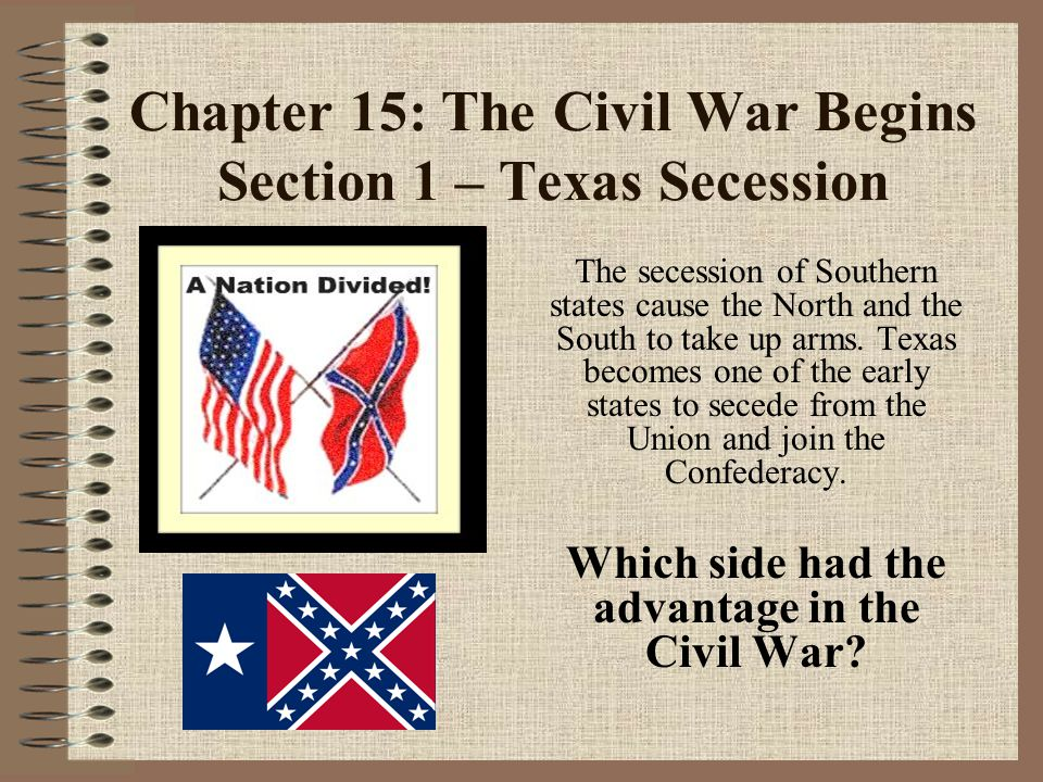 Chapter 15: The Civil War Begins Section 1 – Texas Secession The secession of Southern states cause the North and the South to take up arms.