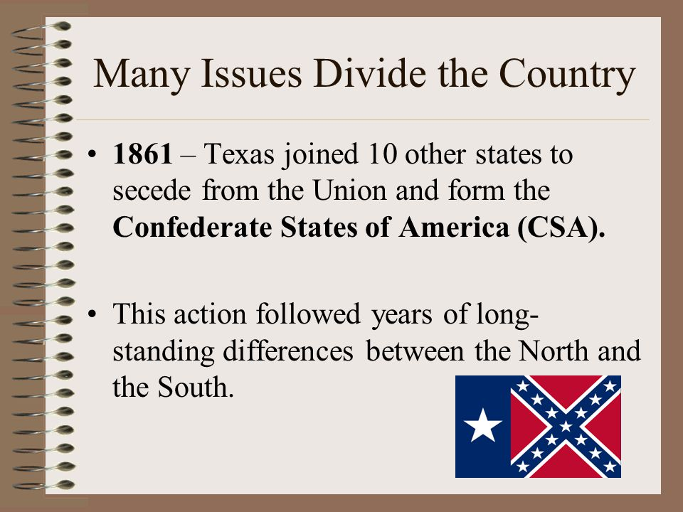 Many Issues Divide the Country 1861 – Texas joined 10 other states to secede from the Union and form the Confederate States of America (CSA).