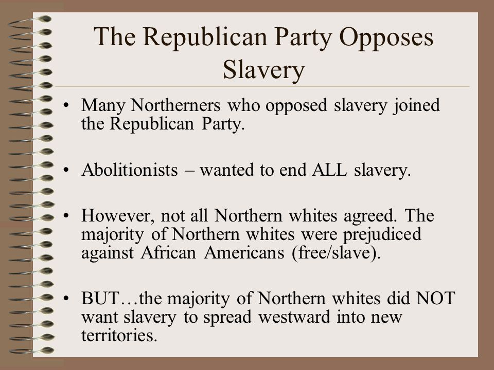 The Republican Party Opposes Slavery Many Northerners who opposed slavery joined the Republican Party.
