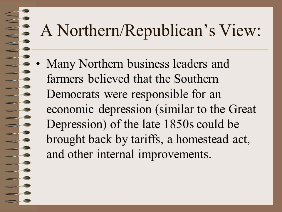 A Northern/Republican's View: Many Northern business leaders and farmers believed that the Southern Democrats were responsible for an economic depress