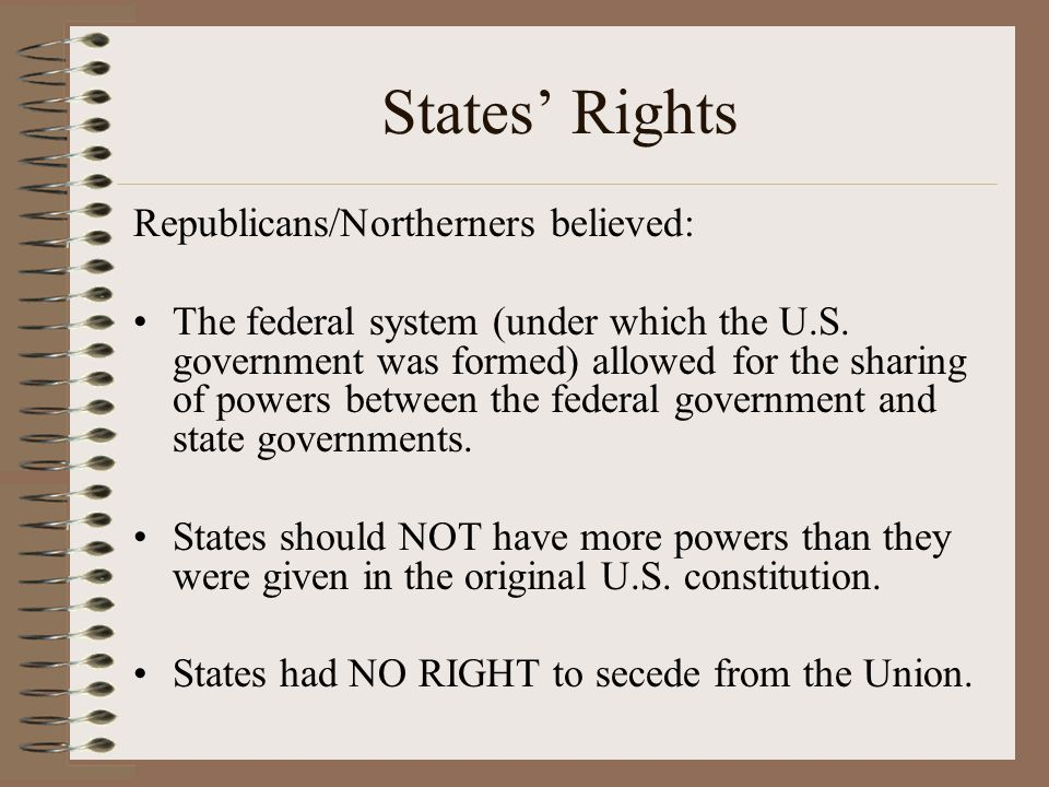 States' Rights Republicans/Northerners believed: The federal system (under which the U.S. government was formed) allowed for the sharing of powers bet