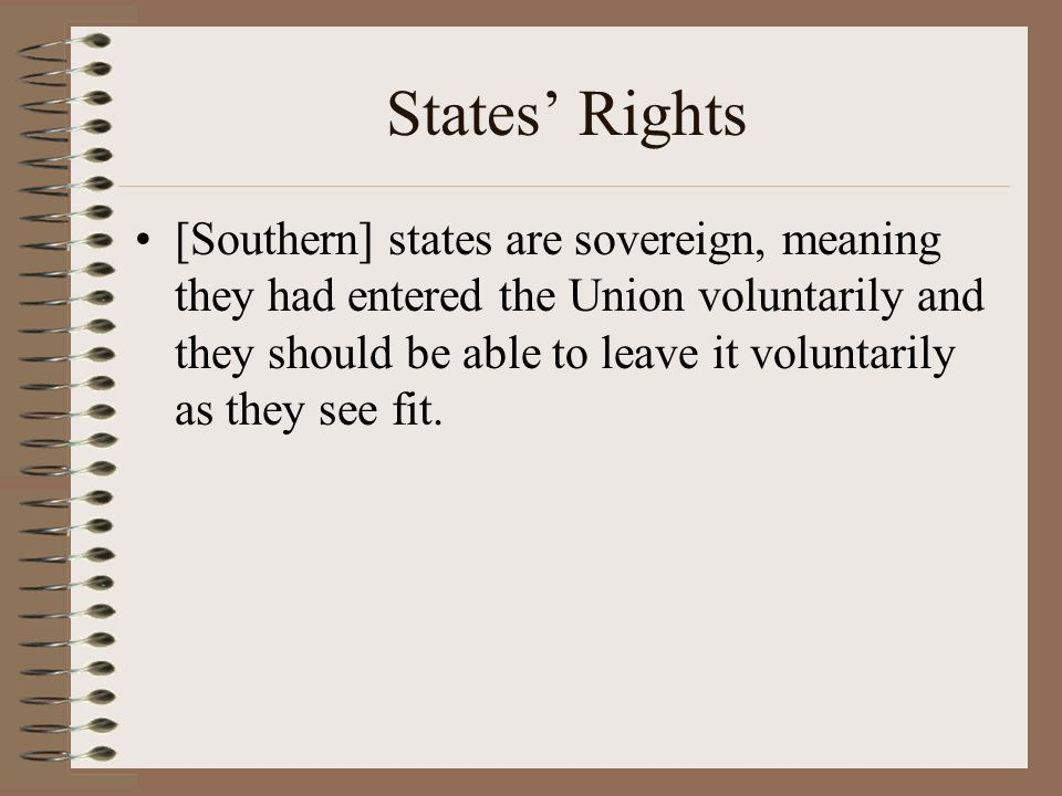 States' Rights [Southern] states are sovereign, meaning they had entered the Union voluntarily and they should be able to leave it voluntarily as they
