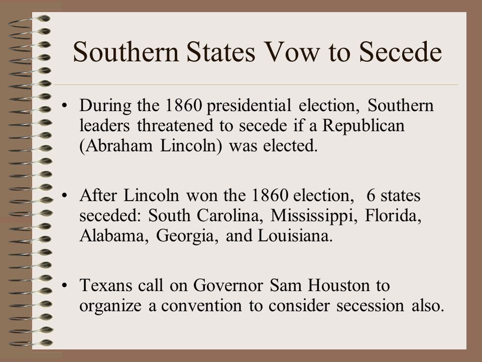 Southern States Vow to Secede During the 1860 presidential election, Southern leaders threatened to secede if a Republican (Abraham Lincoln) was elected.
