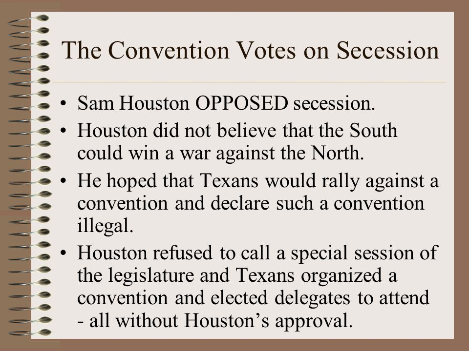 The Convention Votes on Secession Sam Houston OPPOSED secession.