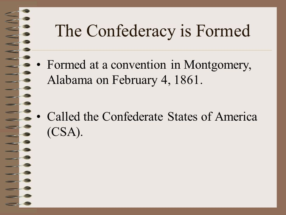 The Confederacy is Formed Formed at a convention in Montgomery, Alabama on February 4, 1861. Called the Confederate States of America (CSA).
