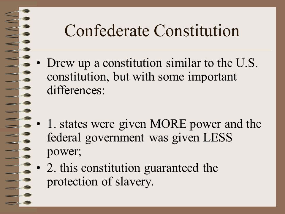 Confederate Constitution Drew up a constitution similar to the U.S. constitution, but with some important differences: 1. states were given MORE power