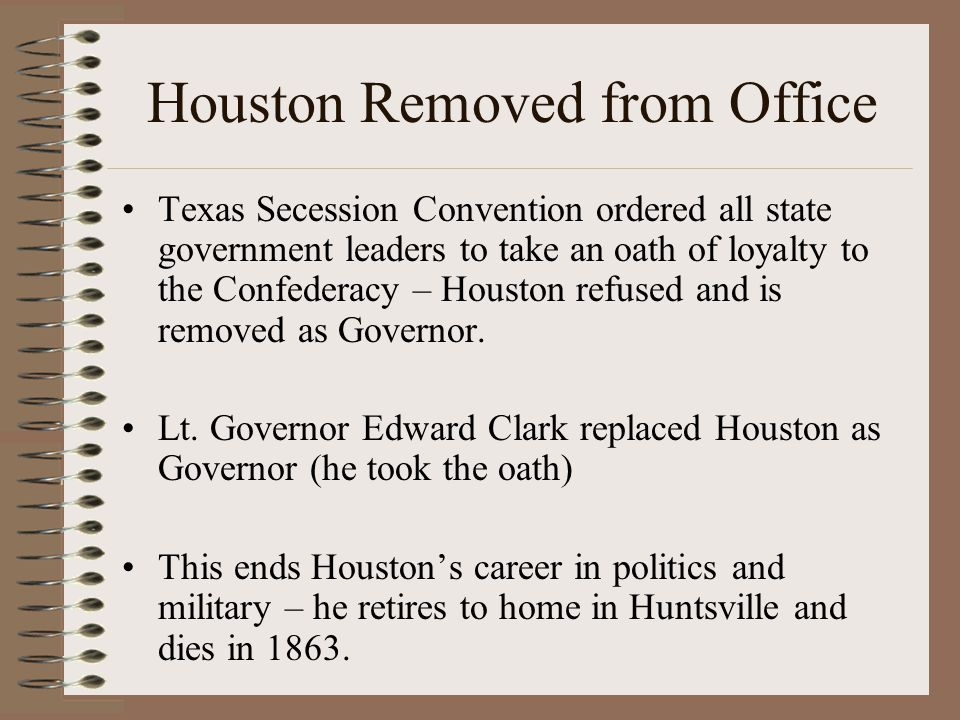 Houston Removed from Office Texas Secession Convention ordered all state government leaders to take an oath of loyalty to the Confederacy – Houston refused and is removed as Governor.