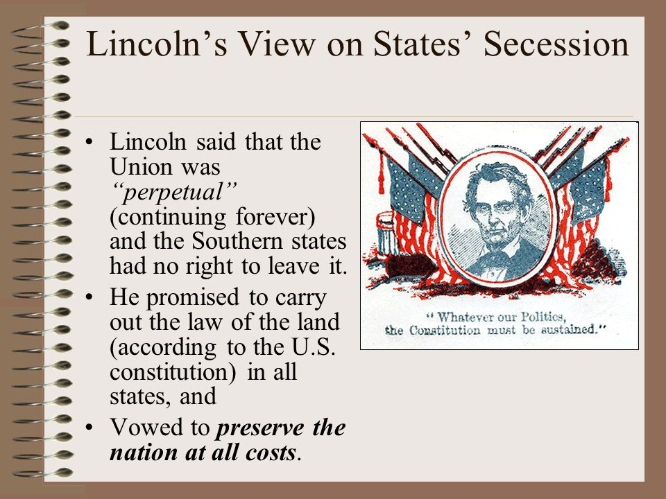 Lincoln's View on States' Secession Lincoln said that the Union was perpetual (continuing forever) and the Southern states had no right to leave it.