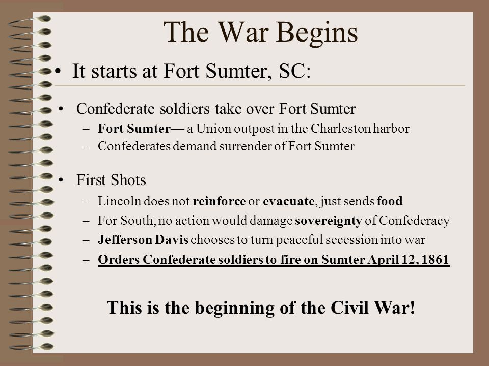 The War Begins It starts at Fort Sumter, SC: Confederate soldiers take over Fort Sumter –Fort Sumter— a Union outpost in the Charleston harbor –Confed
