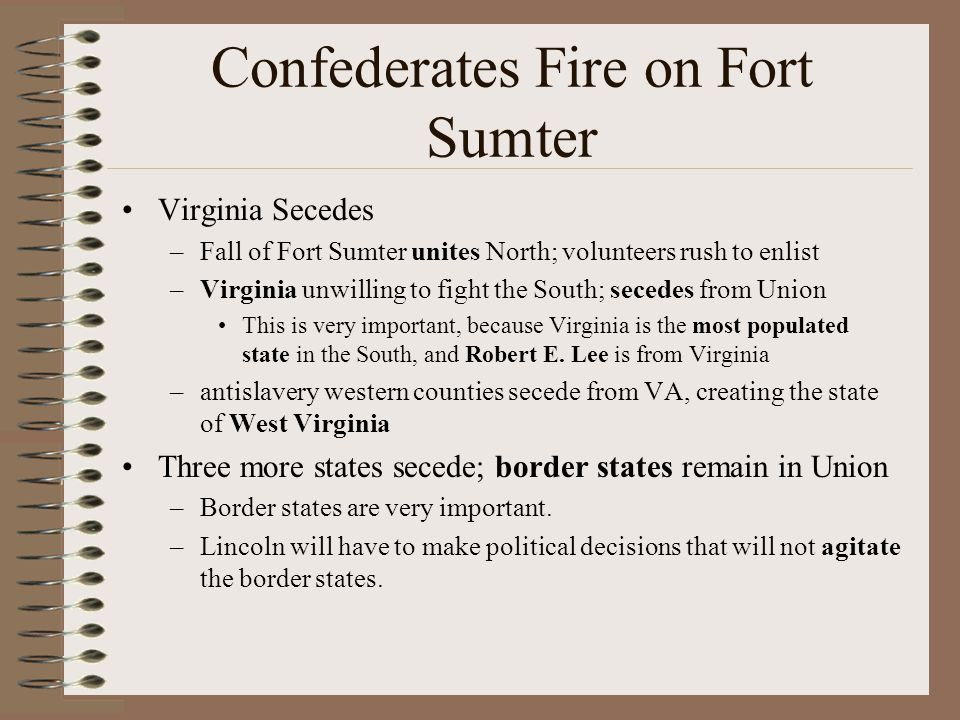 Confederates Fire on Fort Sumter Virginia Secedes –Fall of Fort Sumter unites North; volunteers rush to enlist –Virginia unwilling to fight the South;