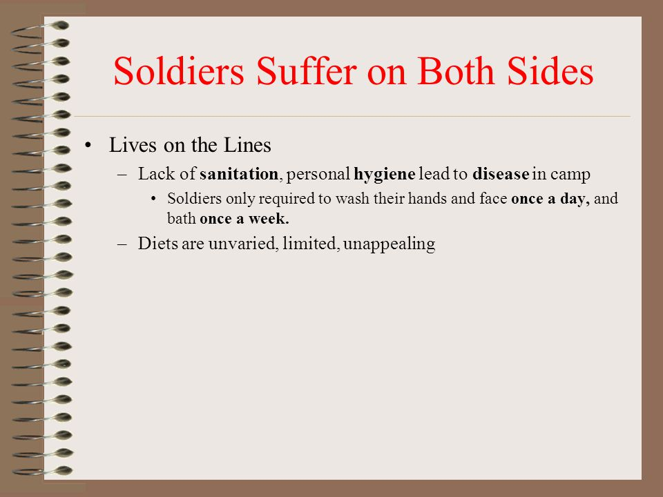 Soldiers Suffer on Both Sides Lives on the Lines –Lack of sanitation, personal hygiene lead to disease in camp Soldiers only required to wash their hands and face once a day, and bath once a week.