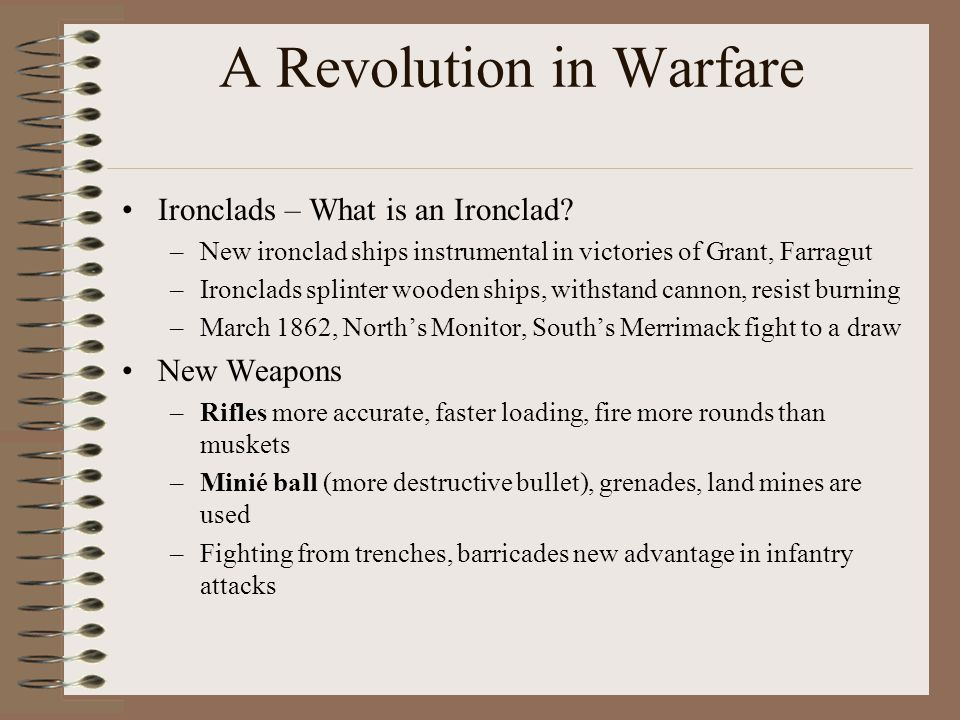 A Revolution in Warfare Ironclads – What is an Ironclad? –New ironclad ships instrumental in victories of Grant, Farragut –Ironclads splinter wooden s
