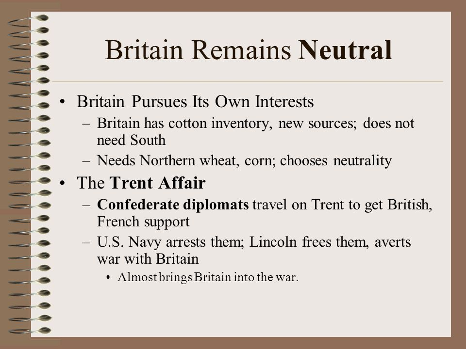 Britain Remains Neutral Britain Pursues Its Own Interests –Britain has cotton inventory, new sources; does not need South –Needs Northern wheat, corn;