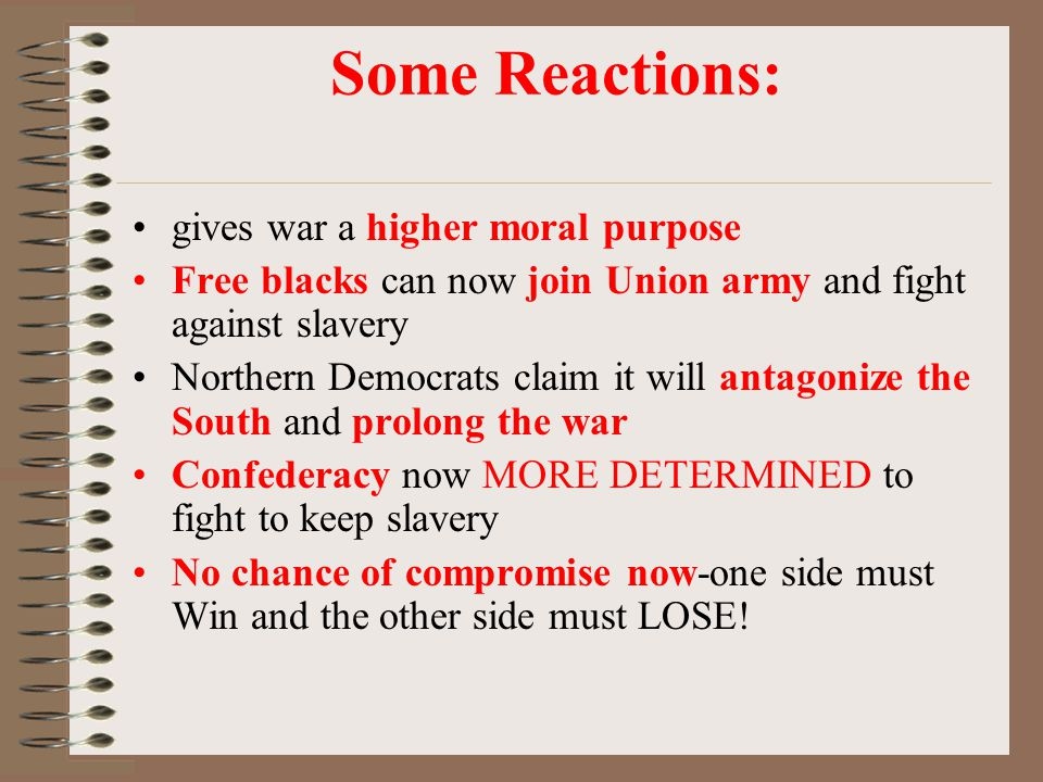 Some Reactions: gives war a higher moral purpose Free blacks can now join Union army and fight against slavery Northern Democrats claim it will antago