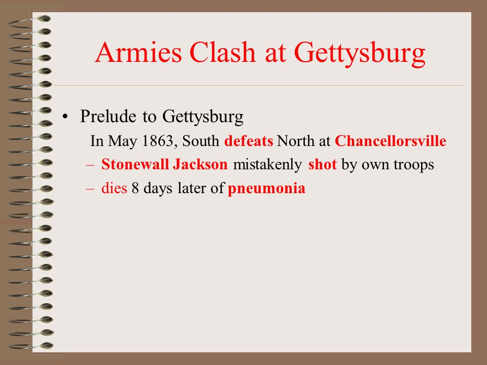 Armies Clash at Gettysburg Prelude to Gettysburg In May 1863, South defeats North at Chancellorsville –Stonewall Jackson mistakenly shot by own troops –dies 8 days later of pneumonia