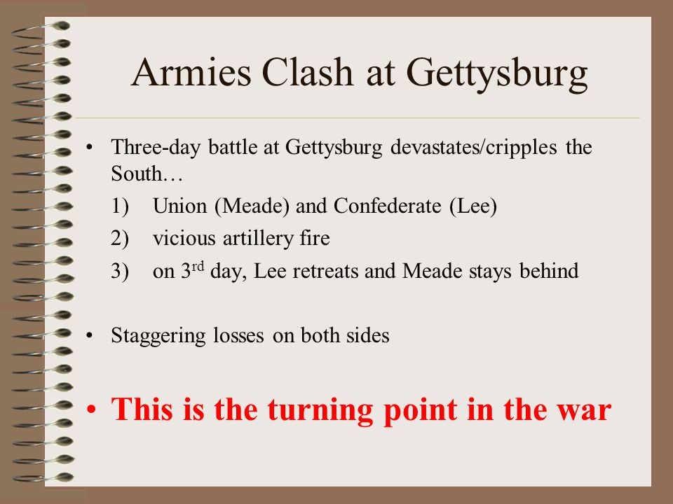 Armies Clash at Gettysburg Three-day battle at Gettysburg devastates/cripples the South… 1)Union (Meade) and Confederate (Lee) 2)vicious artillery fire 3)on 3 rd day, Lee retreats and Meade stays behind Staggering losses on both sides This is the turning point in the war