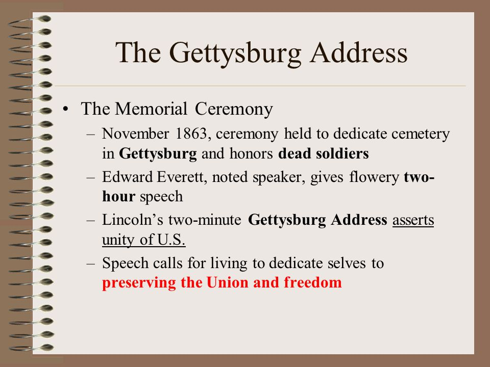 The Gettysburg Address The Memorial Ceremony –November 1863, ceremony held to dedicate cemetery in Gettysburg and honors dead soldiers –Edward Everett, noted speaker, gives flowery two- hour speech –Lincoln's two-minute Gettysburg Address asserts unity of U.S.