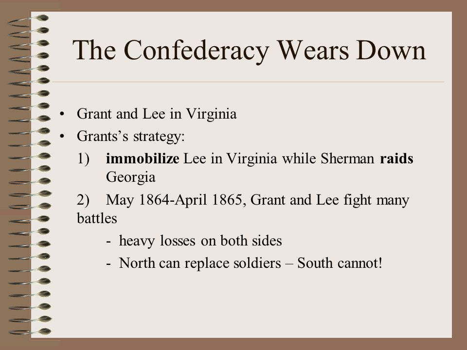 The Confederacy Wears Down Grant and Lee in Virginia Grants's strategy: 1)immobilize Lee in Virginia while Sherman raids Georgia 2)May 1864-April 1865
