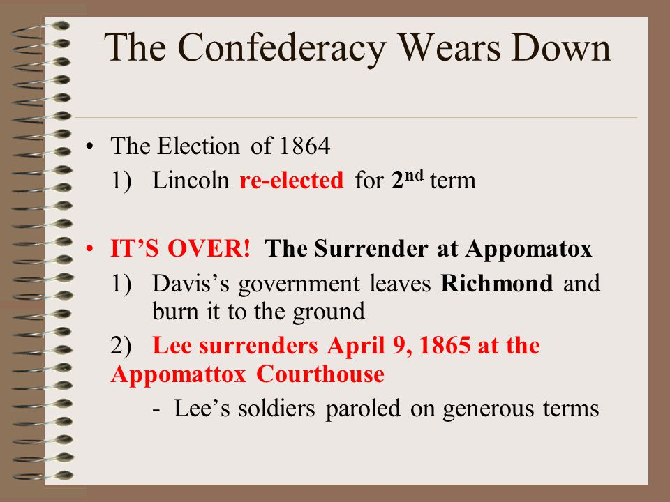 The Confederacy Wears Down The Election of 1864 1)Lincoln re-elected for 2 nd term IT'S OVER! The Surrender at Appomatox 1)Davis's government leaves R